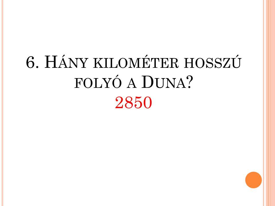 6. Hány kilométer hosszú folyó a Duna 2850