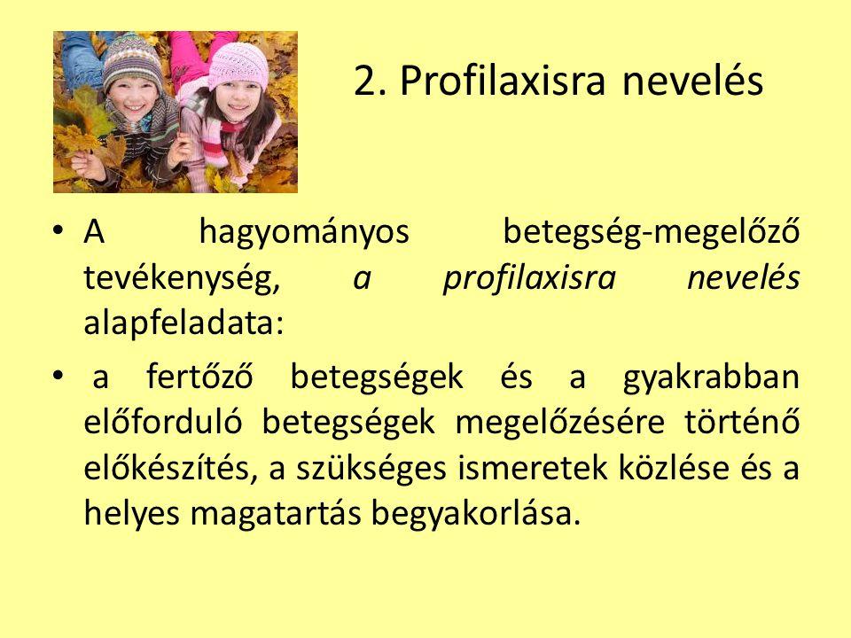 2. Profilaxisra nevelés A hagyományos betegség-megelőző tevékenység, a profilaxisra nevelés alapfeladata: