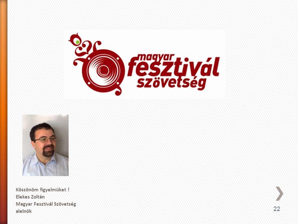 22 Köszönöm figyelmüket ! Elekes Zoltán Magyar Fesztivál Szövetség