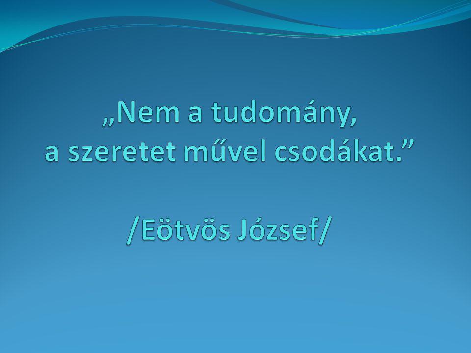 """""""Nem a tudomány, a szeretet művel csodákat. /Eötvös József/"""