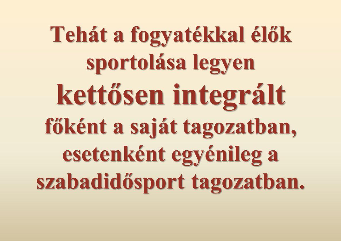 Tehát a fogyatékkal élők sportolása legyen kettősen integrált főként a saját tagozatban, esetenként egyénileg a szabadidősport tagozatban.