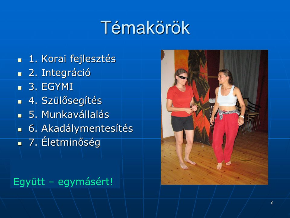 Témakörök 1. Korai fejlesztés 2. Integráció 3. EGYMI 4. Szülősegítés