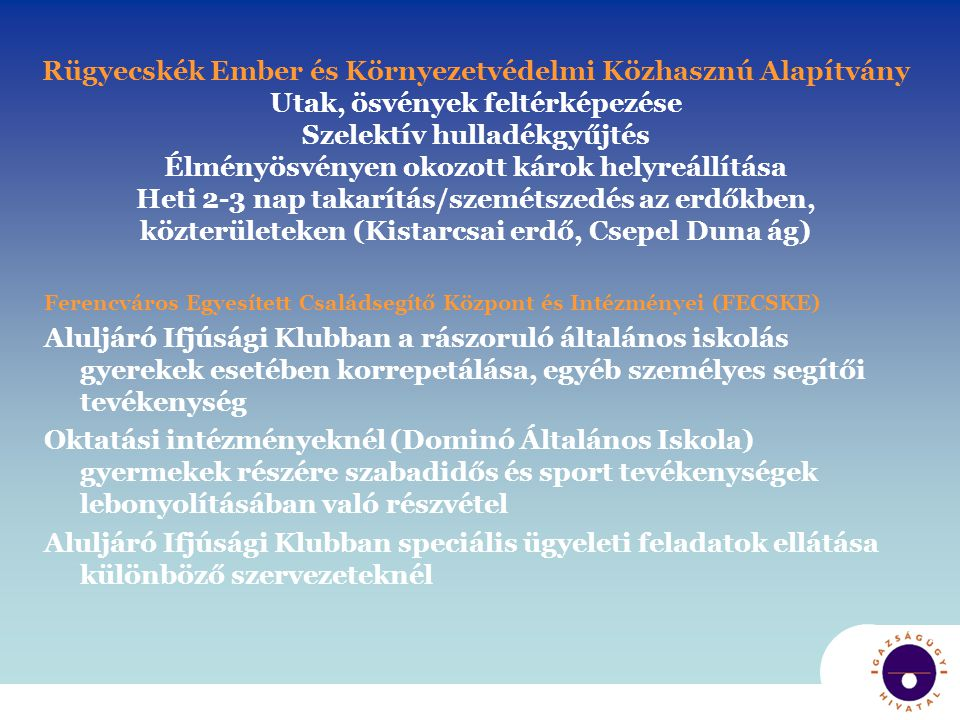 Rügyecskék Ember és Környezetvédelmi Közhasznú Alapítvány Utak, ösvények feltérképezése Szelektív hulladékgyűjtés Élményösvényen okozott károk helyreállítása Heti 2-3 nap takarítás/szemétszedés az erdőkben, közterületeken (Kistarcsai erdő, Csepel Duna ág)