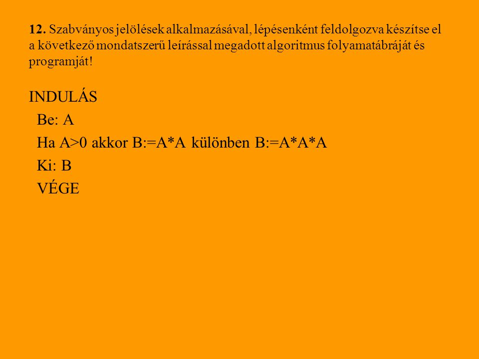 Ha A>0 akkor B:=A*A különben B:=A*A*A Ki: B VÉGE