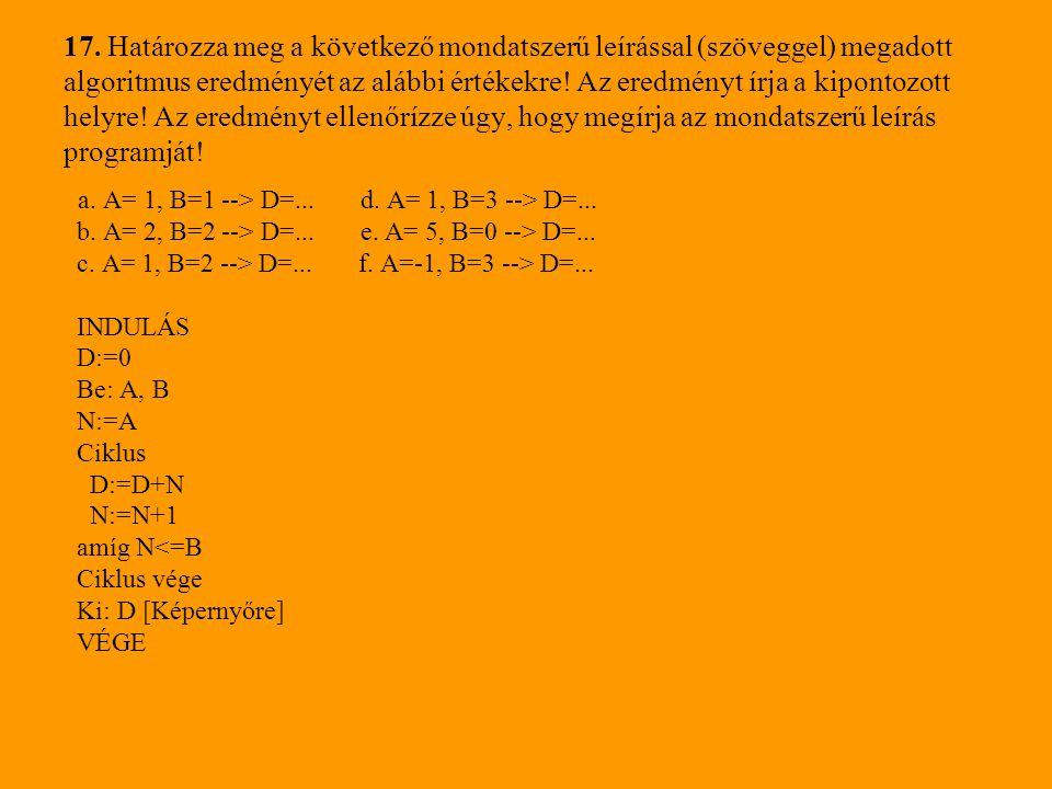 17. Határozza meg a következő mondatszerű leírással (szöveggel) megadott algoritmus eredményét az alábbi értékekre! Az eredményt írja a kipontozott helyre! Az eredményt ellenőrízze úgy, hogy megírja az mondatszerű leírás programját!