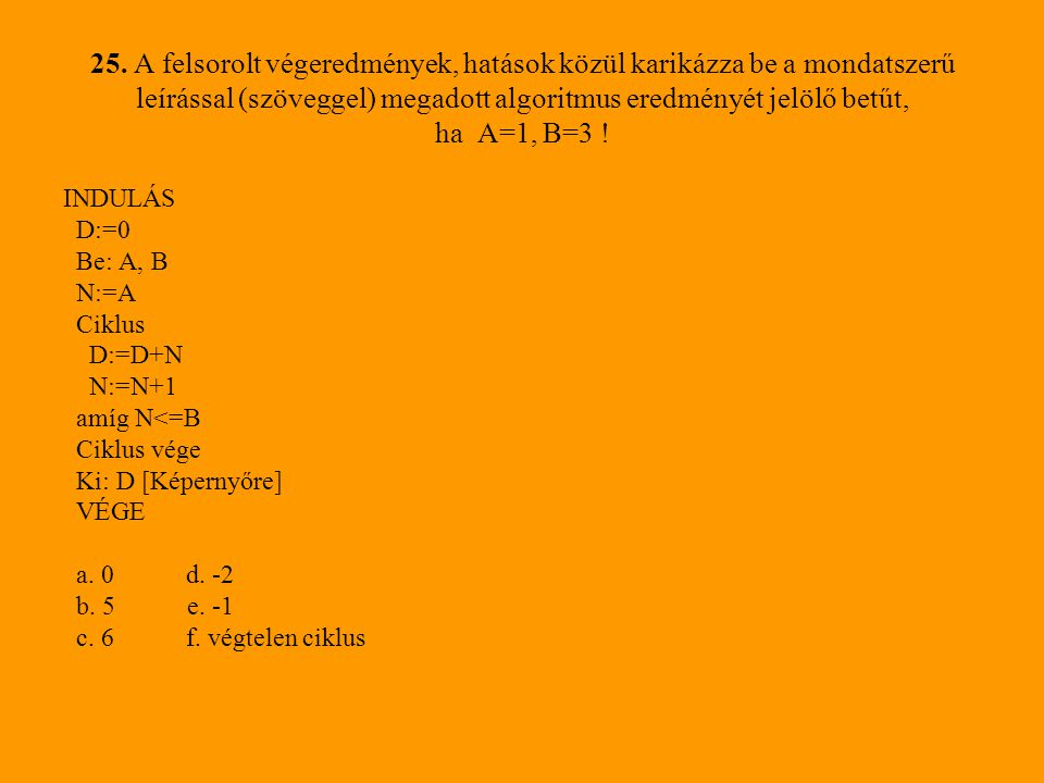 25. A felsorolt végeredmények, hatások közül karikázza be a mondatszerű leírással (szöveggel) megadott algoritmus eredményét jelölő betűt, ha A=1, B=3 !