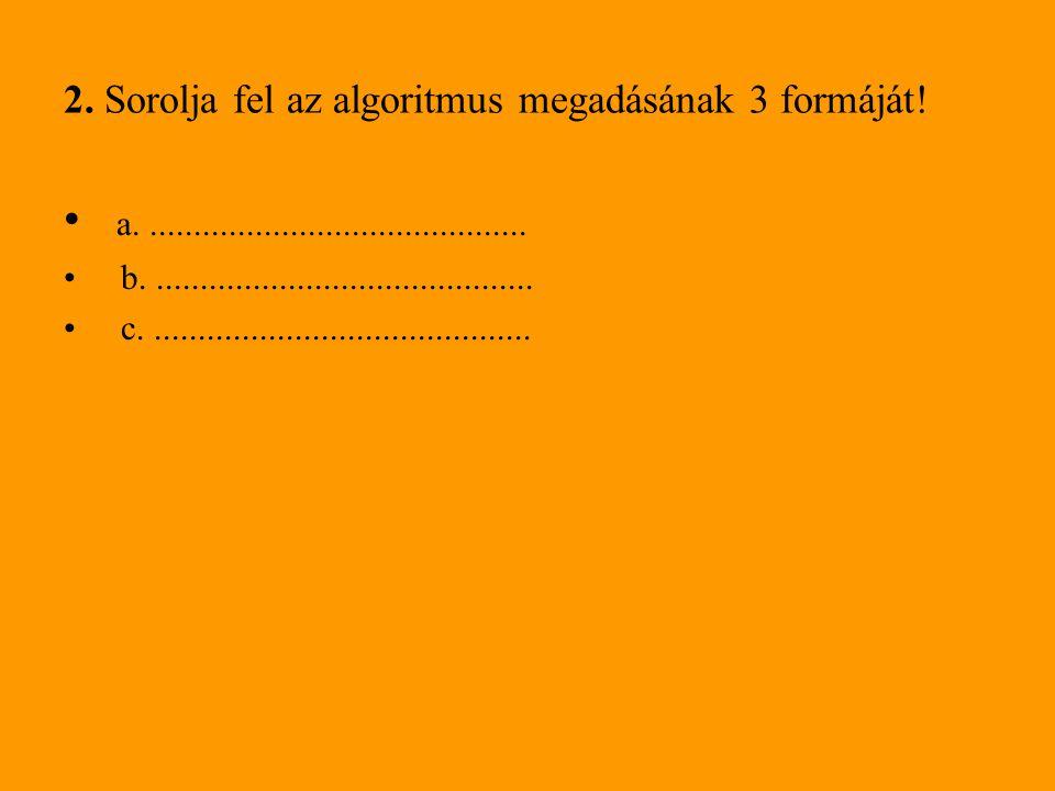 2. Sorolja fel az algoritmus megadásának 3 formáját!