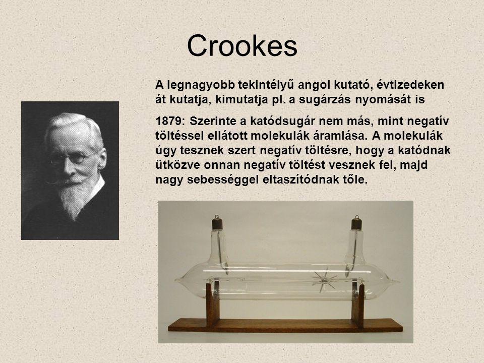 Crookes A legnagyobb tekintélyű angol kutató, évtizedeken át kutatja, kimutatja pl. a sugárzás nyomását is.