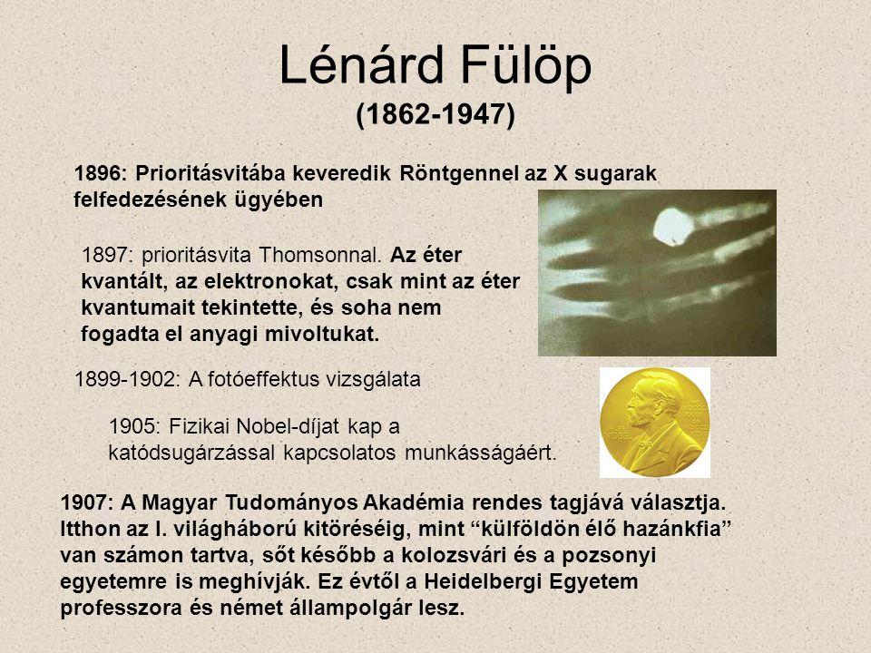 Lénárd Fülöp (1862-1947) 1896: Prioritásvitába keveredik Röntgennel az X sugarak felfedezésének ügyében.