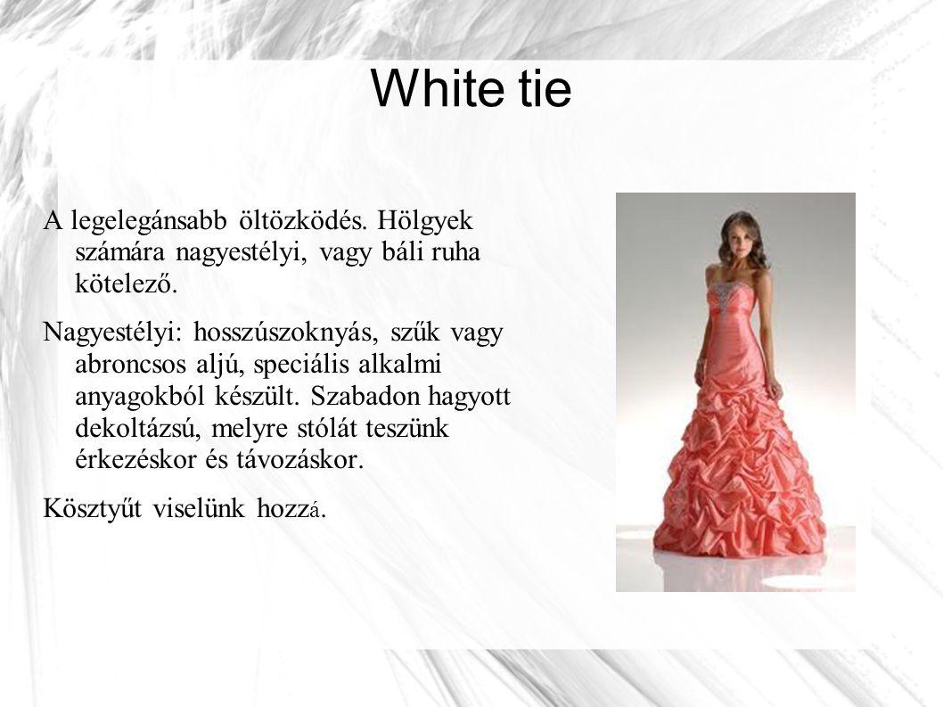 White tie A legelegánsabb öltözködés. Hölgyek számára nagyestélyi, vagy báli ruha kötelező.