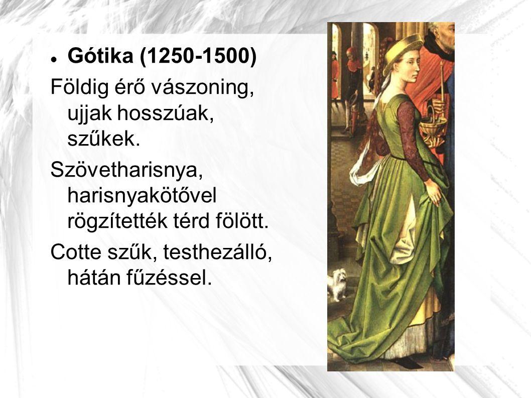 Gótika (1250-1500) Földig érő vászoning, ujjak hosszúak, szűkek. Szövetharisnya, harisnyakötővel rögzítették térd fölött.