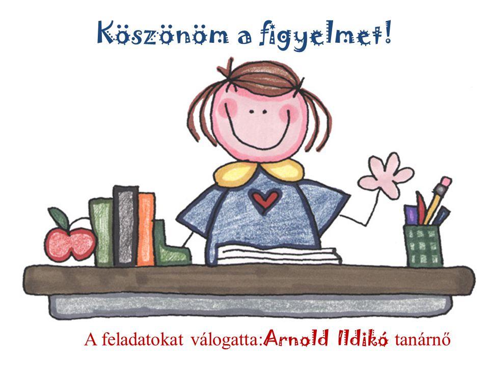 A feladatokat válogatta:Arnold Ildikó tanárnő