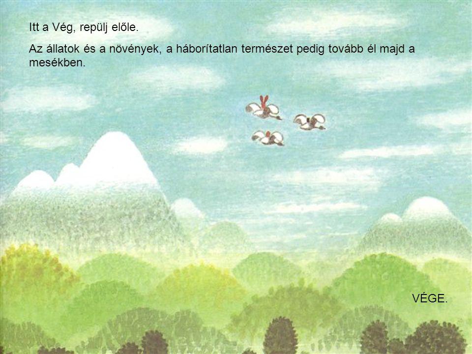 Itt a Vég, repülj előle. Az állatok és a növények, a háborítatlan természet pedig tovább él majd a mesékben.