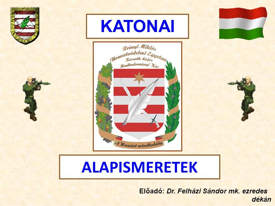 KATONAI ALAPISMERETEK Előadó: Dr. Felházi Sándor mk. ezredes dékán