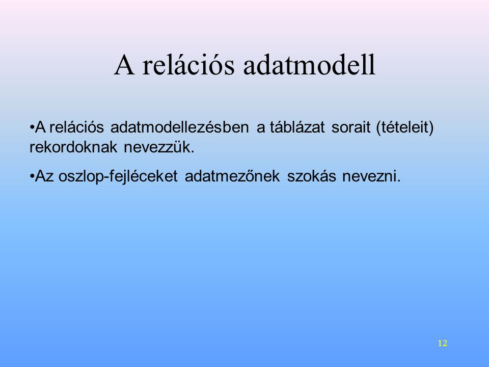 A relációs adatmodell A relációs adatmodellezésben a táblázat sorait (tételeit) rekordoknak nevezzük.