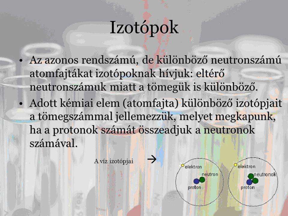 Izotópok Az azonos rendszámú, de különböző neutronszámú atomfajtákat izotópoknak hívjuk: eltérő neutronszámuk miatt a tömegük is különböző.