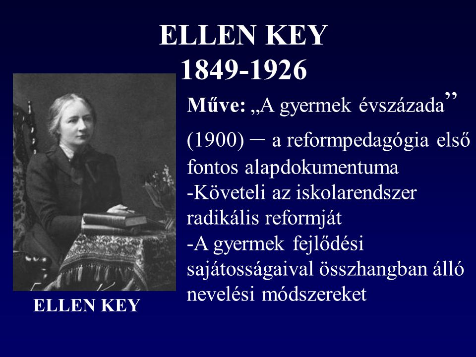 """ELLEN KEY 1849-1926 Műve: """"A gyermek évszázada (1900) – a reformpedagógia első fontos alapdokumentuma."""