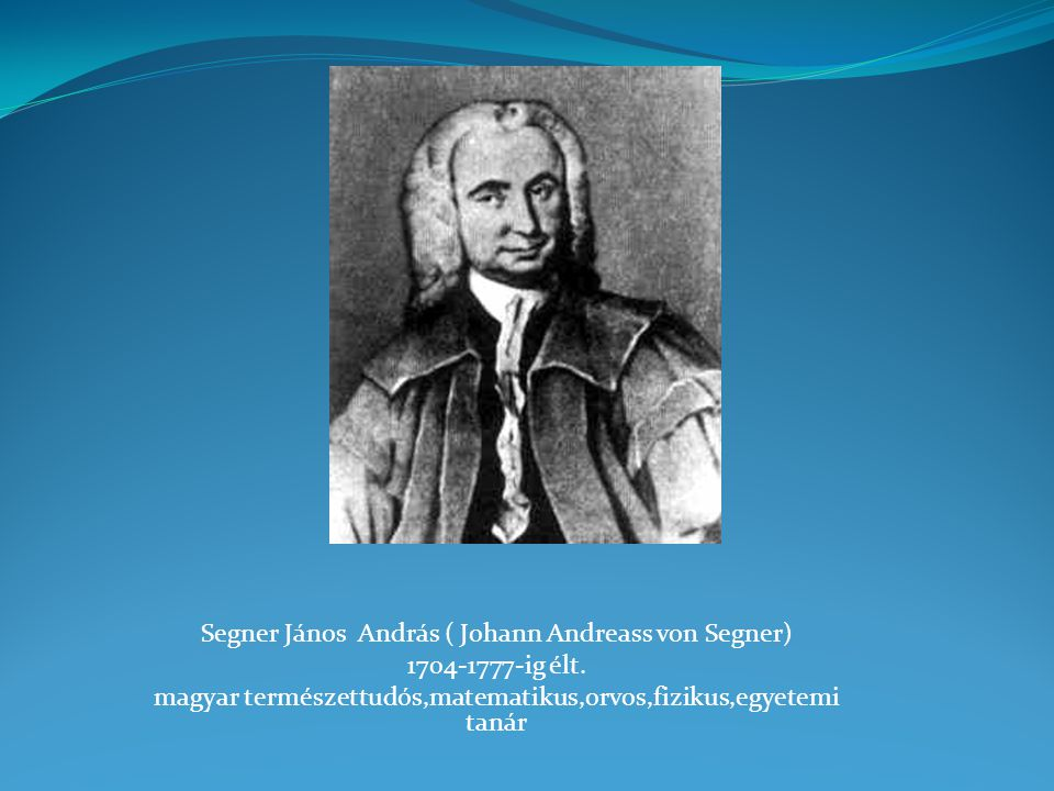 Segner János András ( Johann Andreass von Segner) 1704-1777-ig élt.