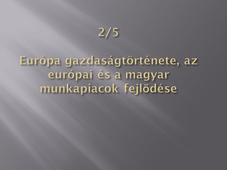 2/5 Európa gazdaságtörténete, az európai és a magyar munkapiacok fejlődése