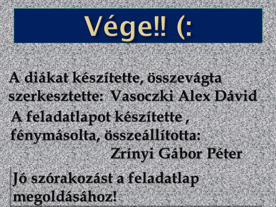 Vége!! (: A diákat készítette, összevágta szerkesztette: Vasoczki Alex Dávid. A feladatlapot készítette , fénymásolta, összeállította: