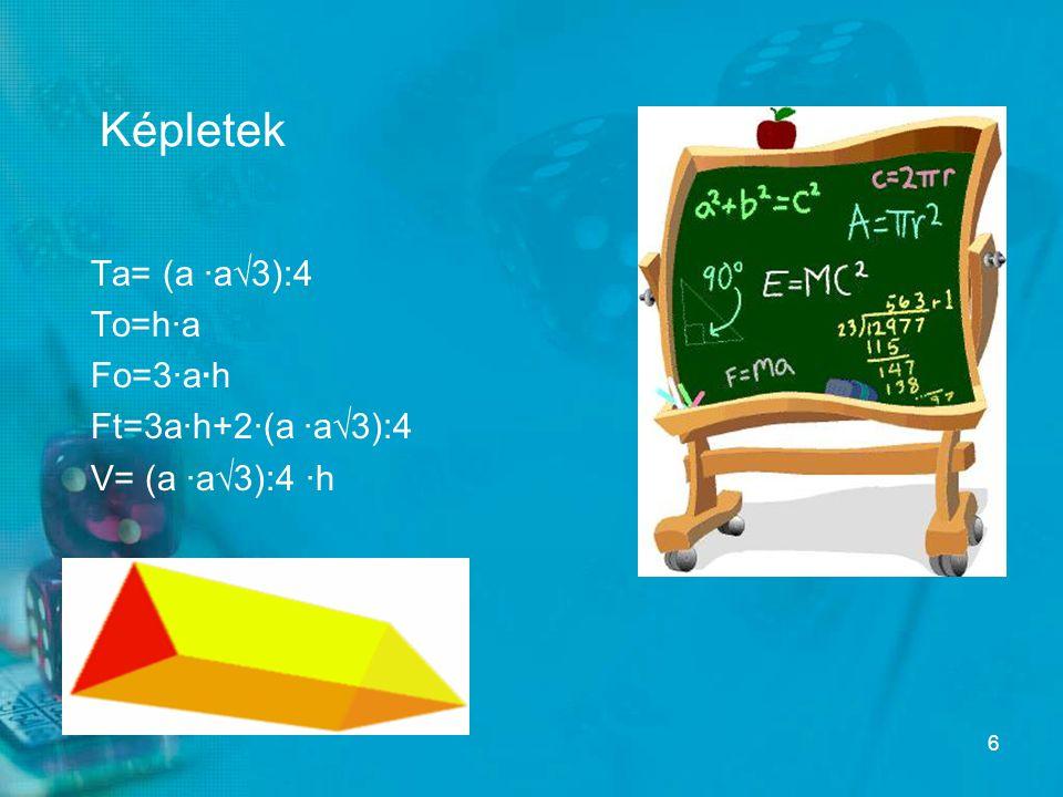 Képletek Ta= (a ·a√3):4 To=h·a Fo=3·a·h Ft=3a·h+2·(a ·a√3):4