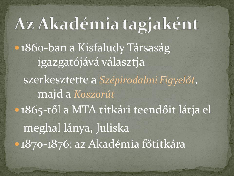 Az Akadémia tagjaként 1860-ban a Kisfaludy Társaság igazgatójává választja. szerkesztette a Szépirodalmi Figyelőt, majd a Koszorút.