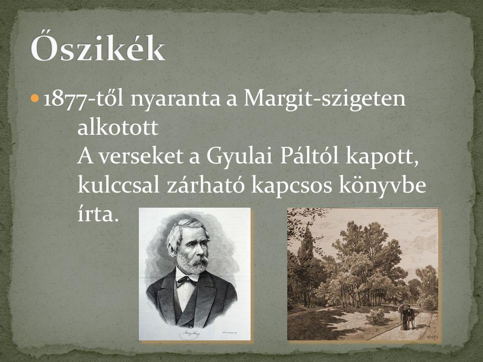 Őszikék 1877-től nyaranta a Margit-szigeten alkotott A verseket a Gyulai Páltól kapott, kulccsal zárható kapcsos könyvbe írta.