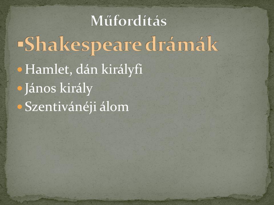 ▪Shakespeare drámák Műfordítás Hamlet, dán királyfi János király