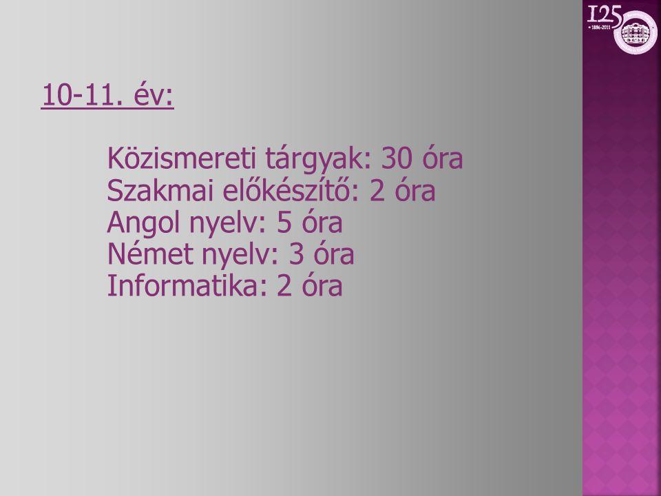 10-11. év: Közismereti tárgyak: 30 óra. Szakmai előkészítő: 2 óra. Angol nyelv: 5 óra. Német nyelv: 3 óra.