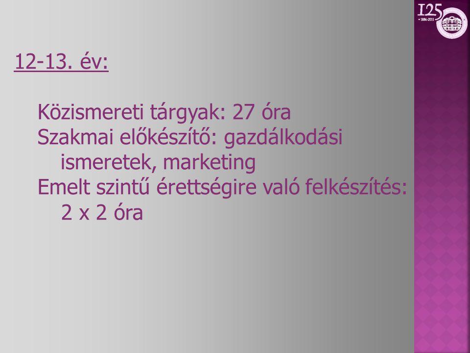 12-13. év: Közismereti tárgyak: 27 óra. Szakmai előkészítő: gazdálkodási ismeretek, marketing. Emelt szintű érettségire való felkészítés: