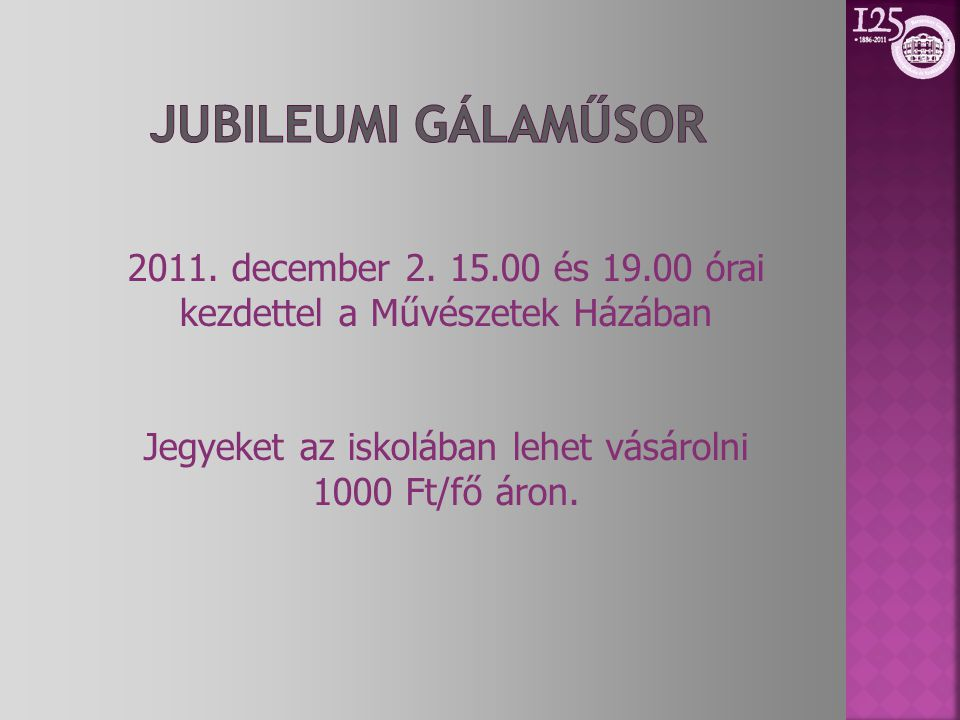Jubileumi Gálaműsor 2011. december 2. 15.00 és 19.00 órai kezdettel a Művészetek Házában. Jegyeket az iskolában lehet vásárolni.