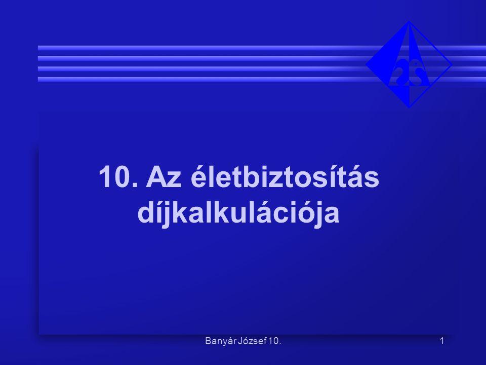 10. Az életbiztosítás díjkalkulációja Banyár József 10. Banyár József