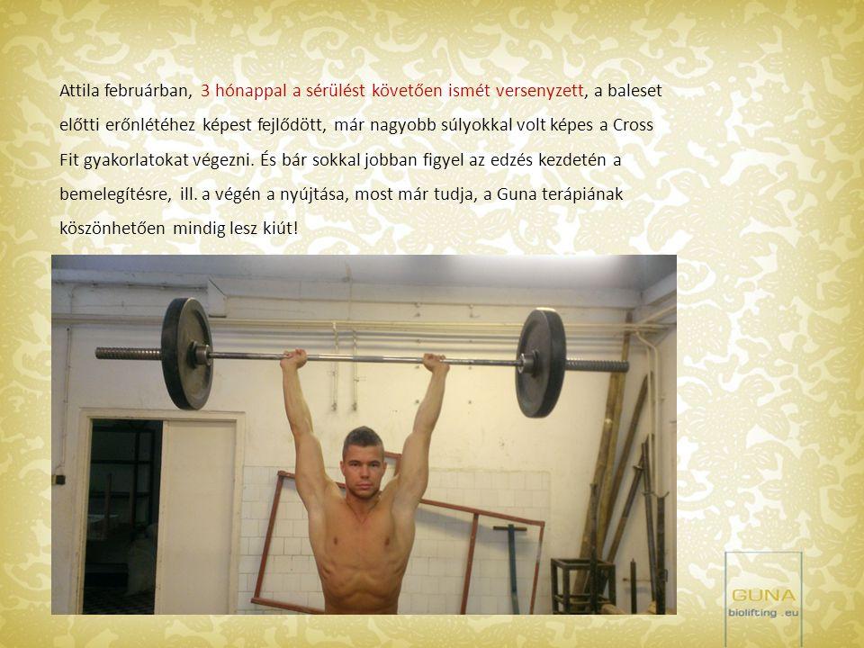 Attila februárban, 3 hónappal a sérülést követően ismét versenyzett, a baleset előtti erőnlétéhez képest fejlődött, már nagyobb súlyokkal volt képes a Cross Fit gyakorlatokat végezni.