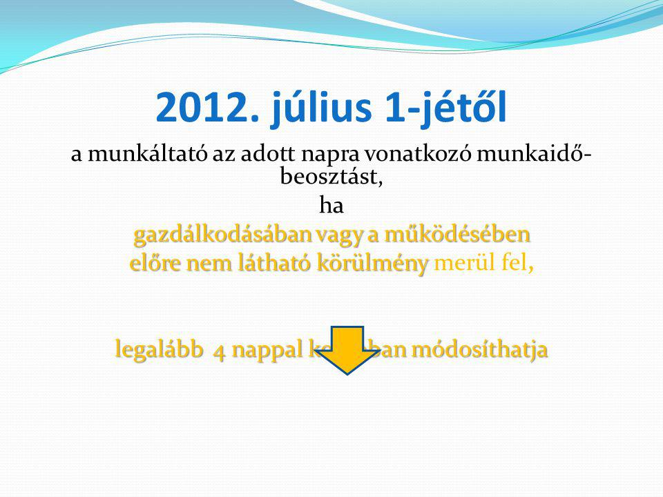 2012. július 1-jétől a munkáltató az adott napra vonatkozó munkaidő-beosztást, ha. gazdálkodásában vagy a működésében.