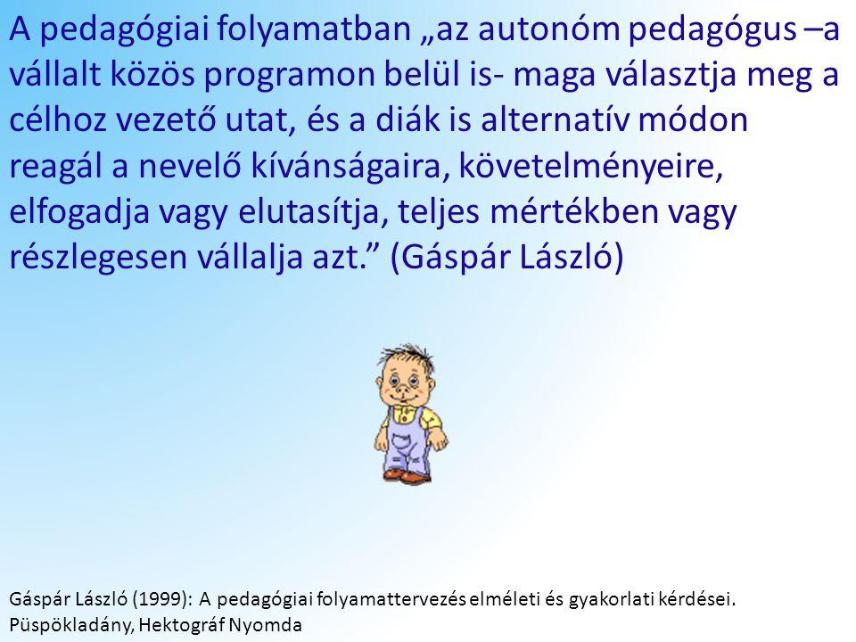 """A pedagógiai folyamatban """"az autonóm pedagógus –a vállalt közös programon belül is- maga választja meg a célhoz vezető utat, és a diák is alternatív módon reagál a nevelő kívánságaira, követelményeire, elfogadja vagy elutasítja, teljes mértékben vagy részlegesen vállalja azt. (Gáspár László)"""