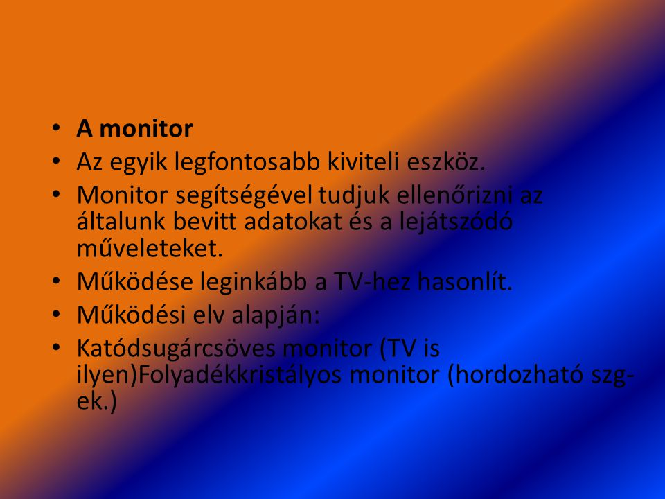 A monitor Az egyik legfontosabb kiviteli eszköz. Monitor segítségével tudjuk ellenőrizni az általunk bevitt adatokat és a lejátszódó műveleteket.