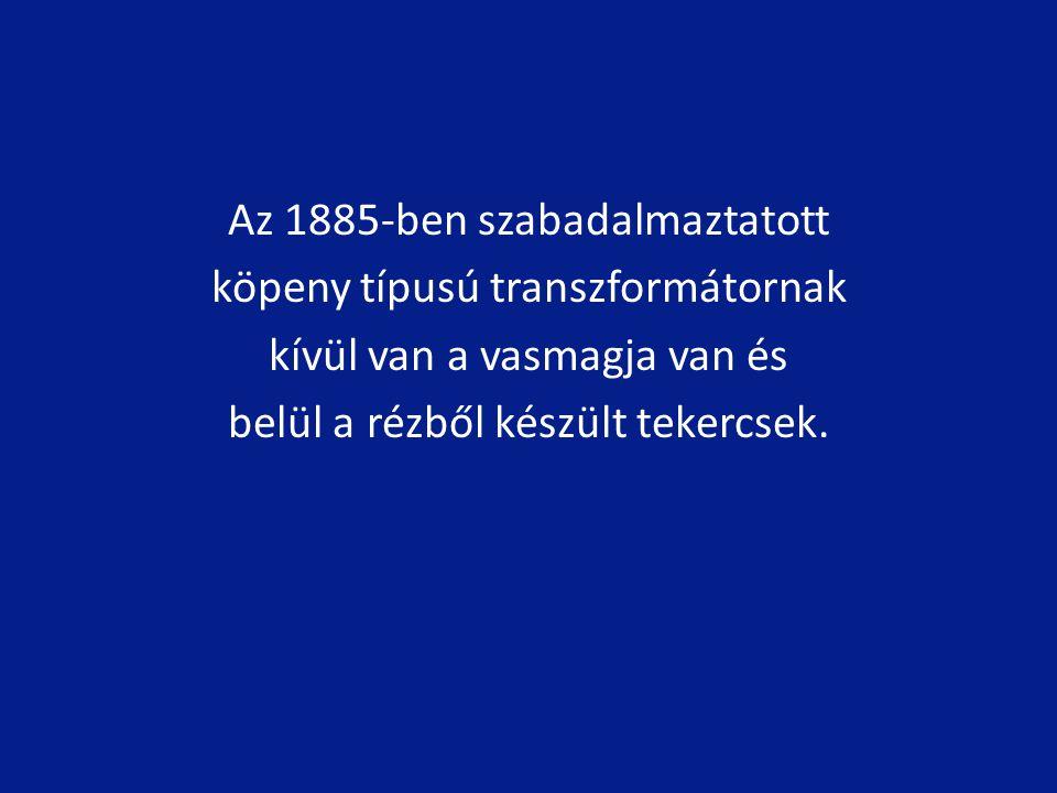 Az 1885-ben szabadalmaztatott köpeny típusú transzformátornak kívül van a vasmagja van és belül a rézből készült tekercsek.