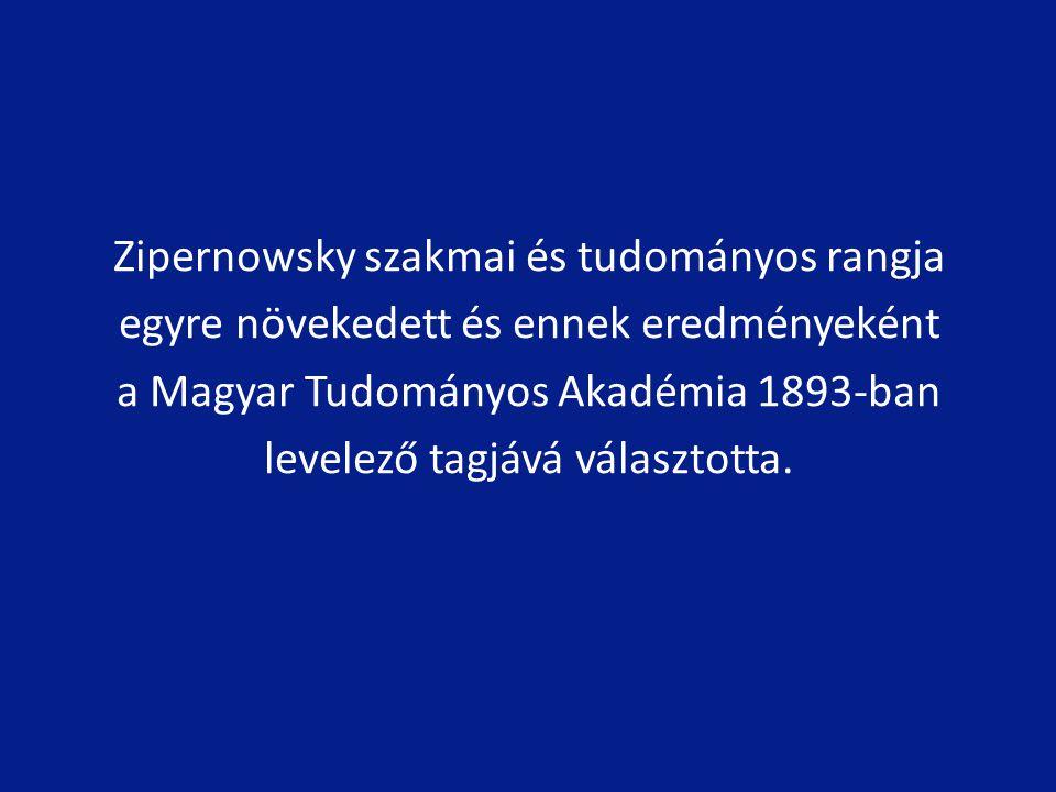 Zipernowsky szakmai és tudományos rangja egyre növekedett és ennek eredményeként a Magyar Tudományos Akadémia 1893-ban levelező tagjává választotta.