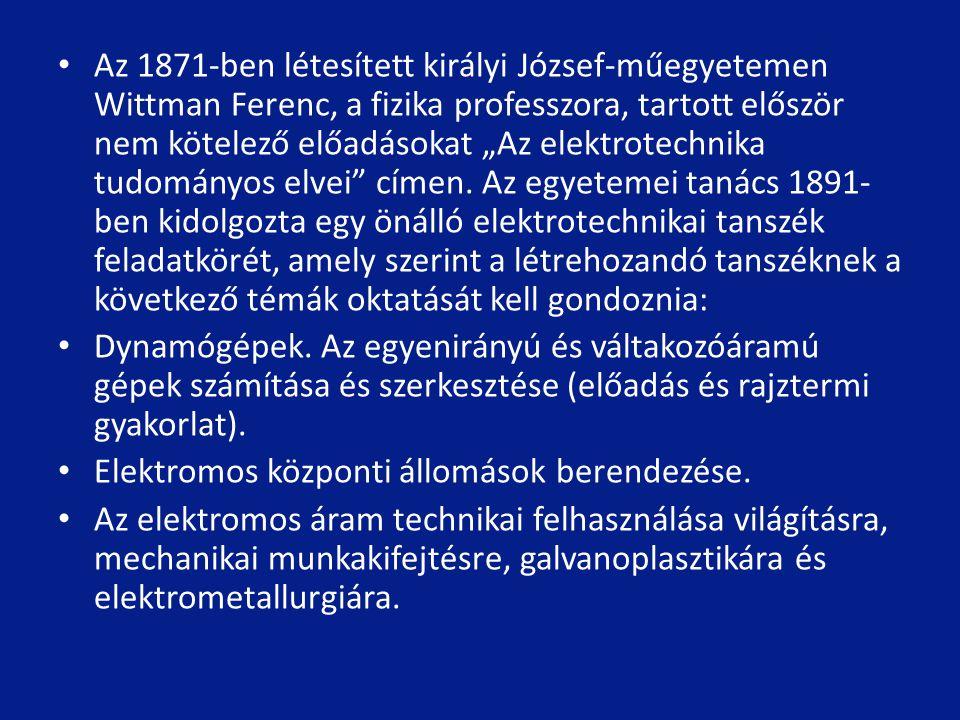 """Az 1871-ben létesített királyi József-műegyetemen Wittman Ferenc, a fizika professzora, tartott először nem kötelező előadásokat """"Az elektrotechnika tudományos elvei címen. Az egyetemei tanács 1891-ben kidolgozta egy önálló elektrotechnikai tanszék feladatkörét, amely szerint a létrehozandó tanszéknek a következő témák oktatását kell gondoznia:"""