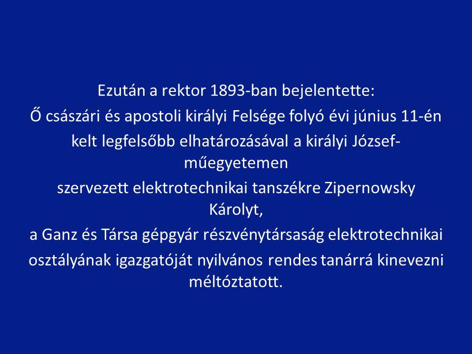 Ezután a rektor 1893-ban bejelentette: Ő császári és apostoli királyi Felsége folyó évi június 11-én kelt legfelsőbb elhatározásával a királyi József-műegyetemen szervezett elektrotechnikai tanszékre Zipernowsky Károlyt, a Ganz és Társa gépgyár részvénytársaság elektrotechnikai osztályának igazgatóját nyilvános rendes tanárrá kinevezni méltóztatott.