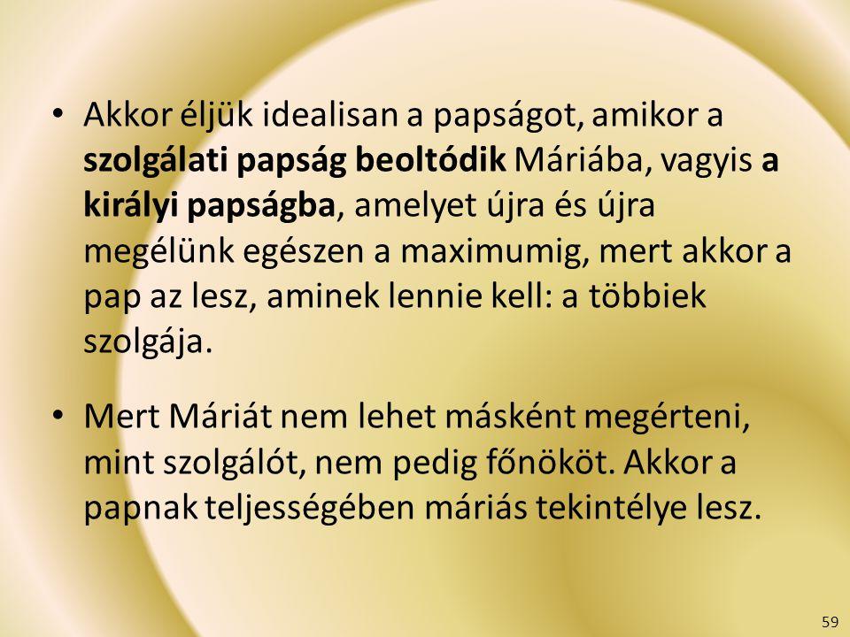 Akkor éljük idealisan a papságot, amikor a szolgálati papság beoltódik Máriába, vagyis a királyi papságba, amelyet újra és újra megélünk egészen a maximumig, mert akkor a pap az lesz, aminek lennie kell: a többiek szolgája.