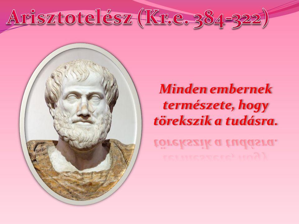 Arisztotelész (Kr.e. 384-322) Minden embernek természete, hogy