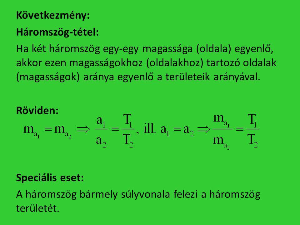 Következmény: Háromszög-tétel: Ha két háromszög egy-egy magassága (oldala) egyenlő, akkor ezen magasságokhoz (oldalakhoz) tartozó oldalak (magasságok) aránya egyenlő a területeik arányával.