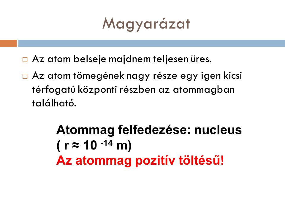 Magyarázat Atommag felfedezése: nucleus ( r ≈ 10 -14 m)