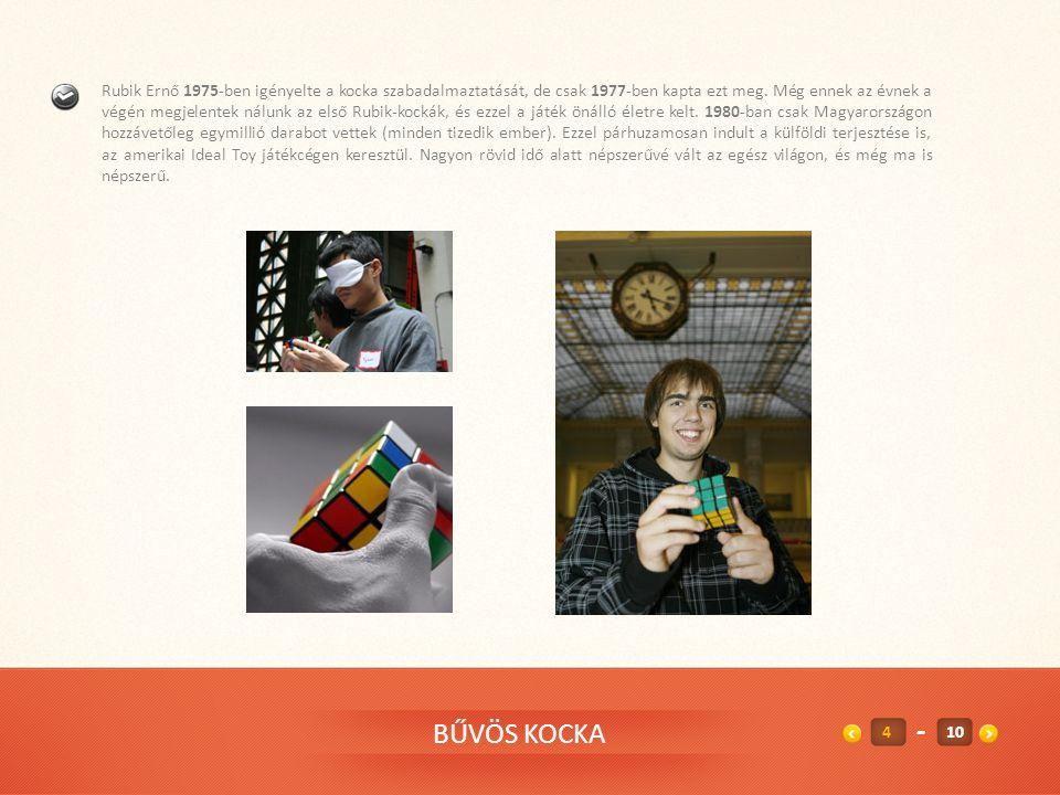 Rubik Ernő 1975-ben igényelte a kocka szabadalmaztatását, de csak 1977-ben kapta ezt meg. Még ennek az évnek a végén megjelentek nálunk az első Rubik-kockák, és ezzel a játék önálló életre kelt. 1980-ban csak Magyarországon hozzávetőleg egymillió darabot vettek (minden tizedik ember). Ezzel párhuzamosan indult a külföldi terjesztése is, az amerikai Ideal Toy játékcégen keresztül. Nagyon rövid idő alatt népszerűvé vált az egész világon, és még ma is népszerű.