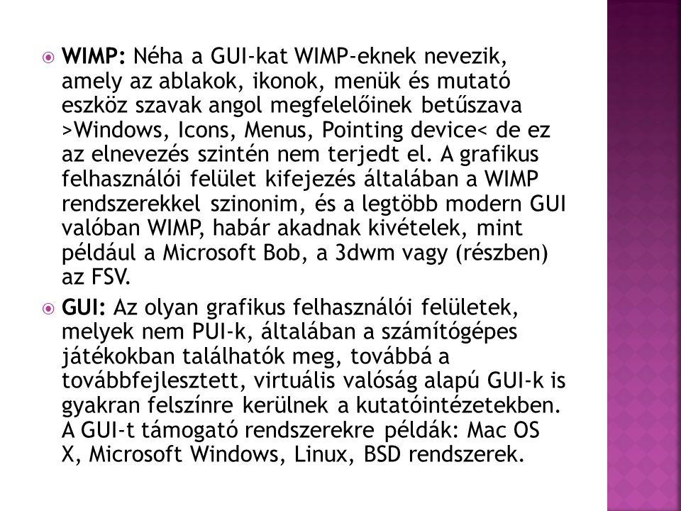 WIMP: Néha a GUI-kat WIMP-eknek nevezik, amely az ablakok, ikonok, menük és mutató eszköz szavak angol megfelelőinek betűszava >Windows, Icons, Menus, Pointing device< de ez az elnevezés szintén nem terjedt el. A grafikus felhasználói felület kifejezés általában a WIMP rendszerekkel szinonim, és a legtöbb modern GUI valóban WIMP, habár akadnak kivételek, mint például a Microsoft Bob, a 3dwm vagy (részben) az FSV.