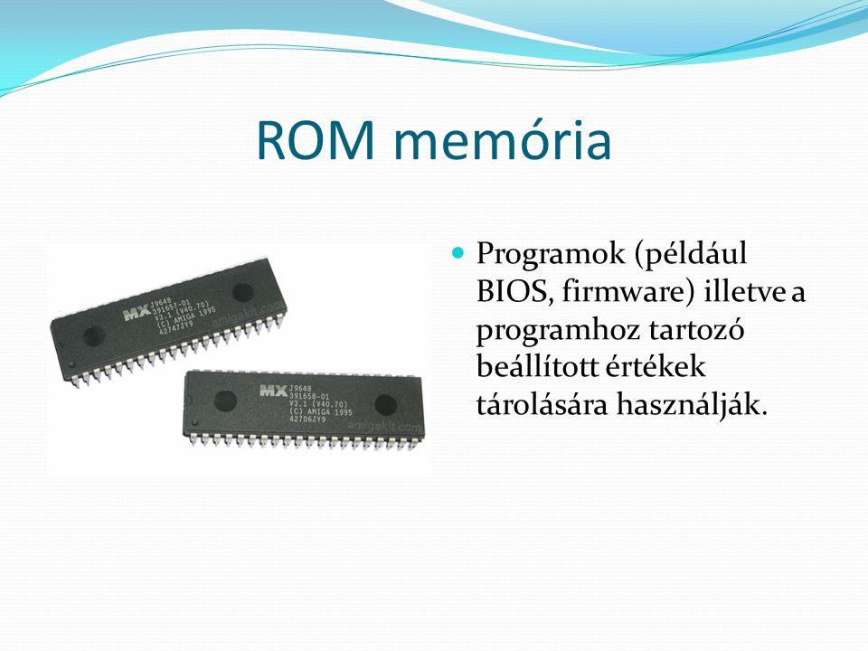 ROM memória Programok (például BIOS, firmware) illetve a programhoz tartozó beállított értékek tárolására használják.