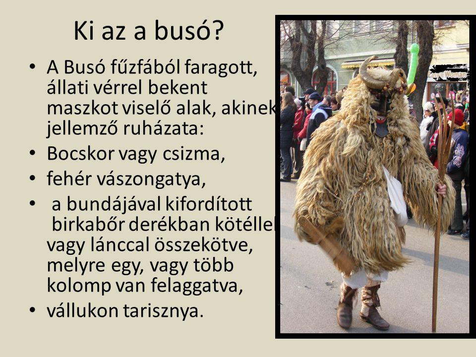 Ki az a busó A Busó fűzfából faragott, állati vérrel bekent maszkot viselő alak, akinek jellemző ruházata: