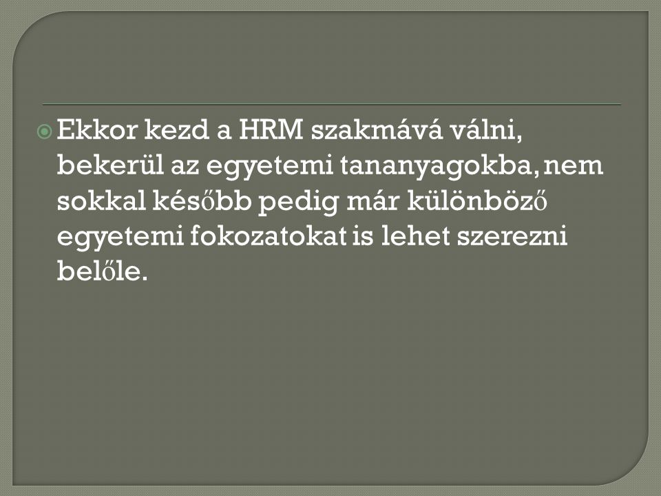 Ekkor kezd a HRM szakmává válni, bekerül az egyetemi tananyagokba, nem sokkal később pedig már különböző egyetemi fokozatokat is lehet szerezni belőle.