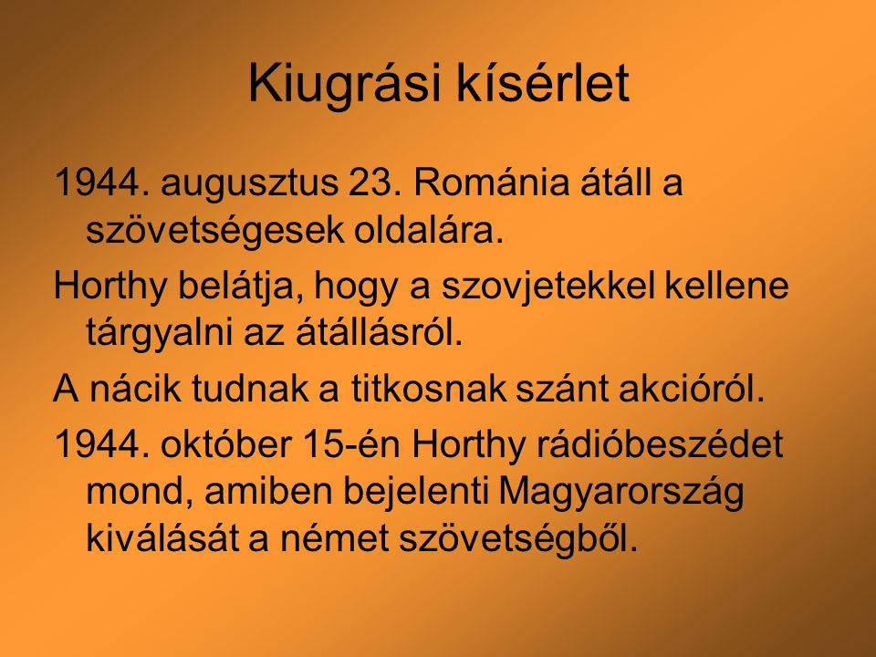 Kiugrási kísérlet 1944. augusztus 23. Románia átáll a szövetségesek oldalára. Horthy belátja, hogy a szovjetekkel kellene tárgyalni az átállásról.